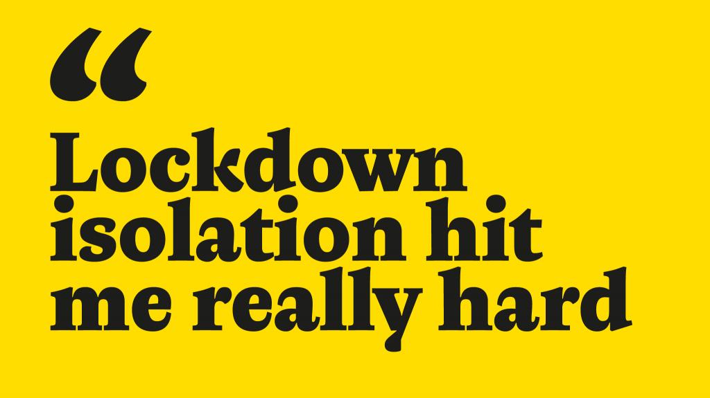 Lockdown isolation hit me really hard